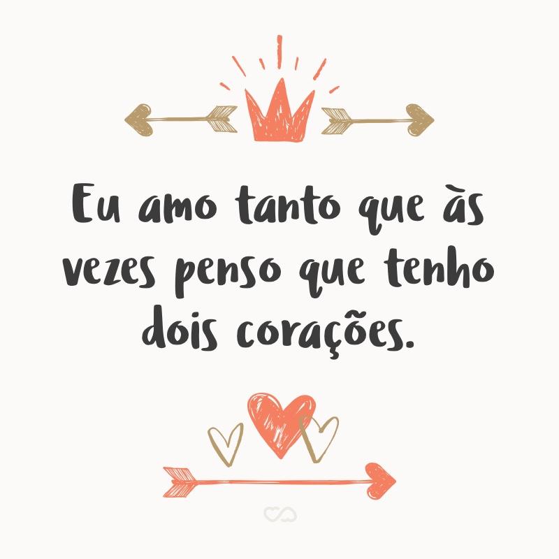 Frase de Amor - Eu amo tanto que às vezes penso que tenho dois corações.