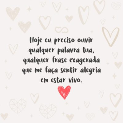 Frase de Amor - Hoje eu preciso ouvir qualquer palavra tua, qualquer frase exagerada que me faça sentir alegria em estar vivo.