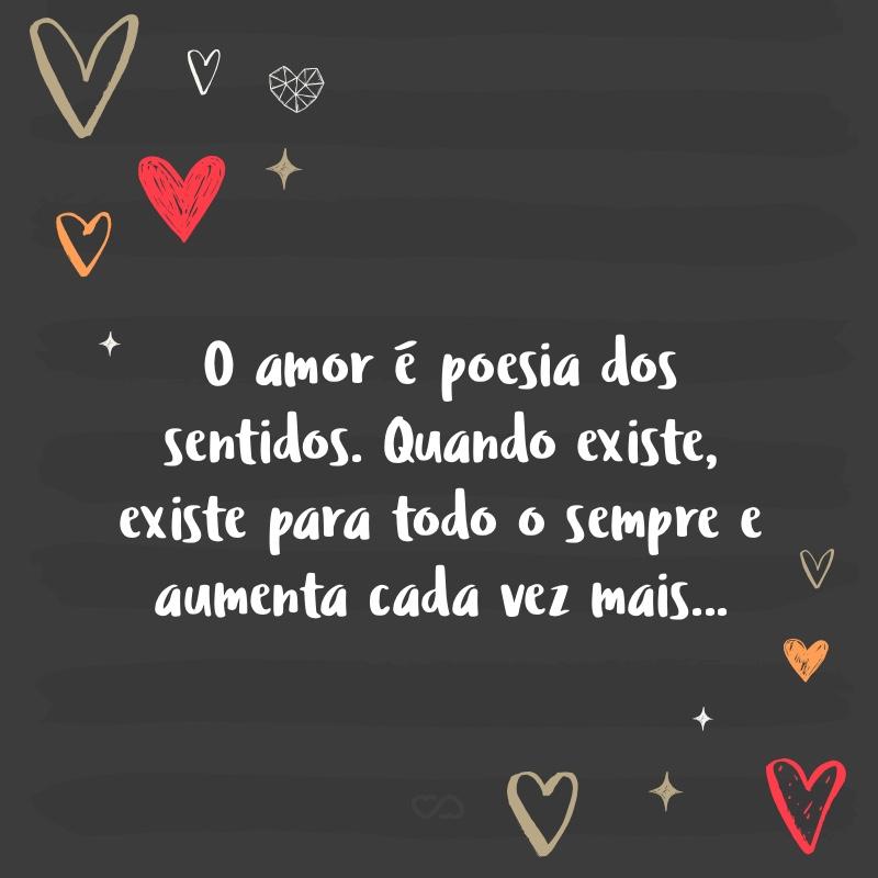 Frase de Amor - O amor é poesia dos sentidos. Quando existe, existe para todo o sempre e aumenta cada vez mais…