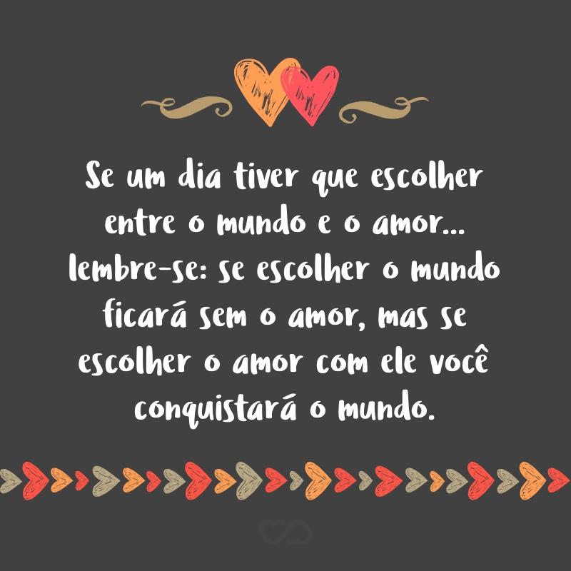 Frase de Amor - Se um dia tiver que escolher entre o mundo e o amor… lembre-se: se escolher o mundo ficará sem o amor, mas se escolher o amor com ele você conquistará o mundo.