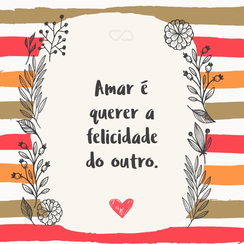 Frase de Amor - Amar é querer a felicidade do outro.
