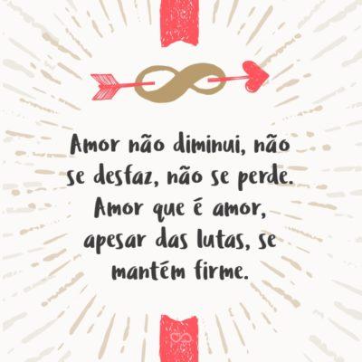 Frase de Amor - Amor não diminui, não se desfaz, não se perde. Amor que é amor, apesar das lutas, se mantém firme.
