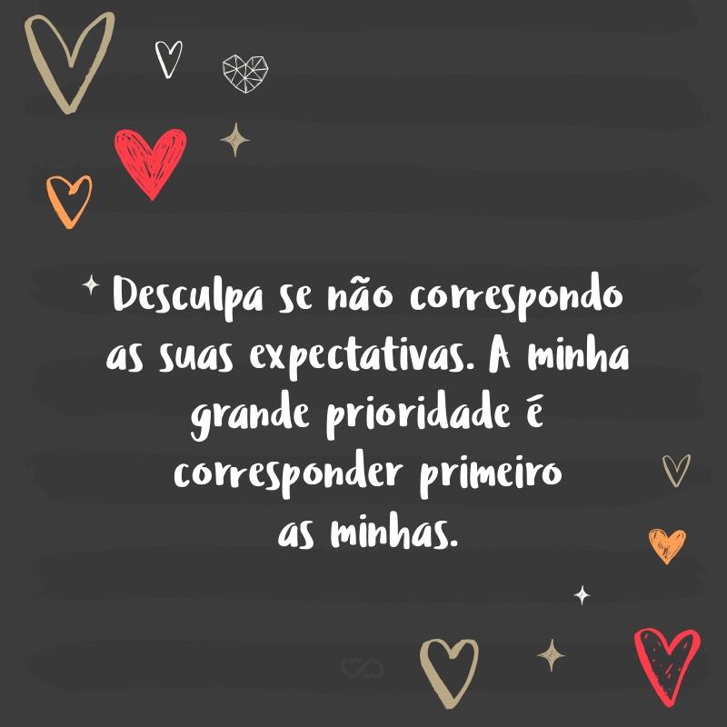 Frase de Amor - Desculpa se não correspondo as suas expectativas. A minha grande prioridade é corresponder primeiro as minhas.