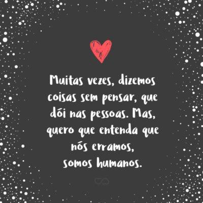 Frase de Amor - Muitas vezes, dizemos coisas sem pensar, que dói nas pessoas. Mas, quero que entenda que nós erramos, somos humanos.