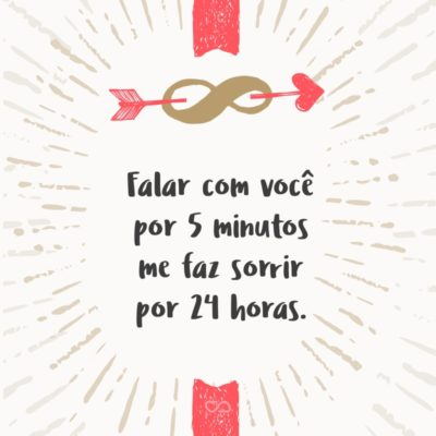 Frase de Amor - Falar com você por 5 minutos me faz sorrir por 24 horas.