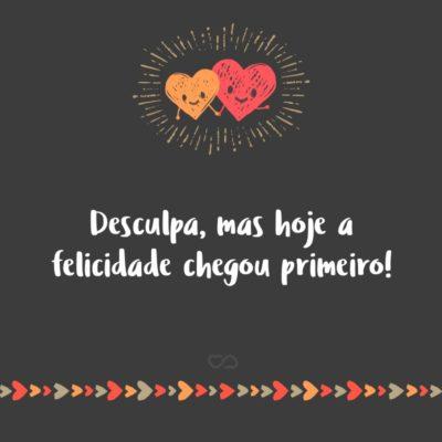 Frase de Amor - Desculpa, mas hoje a felicidade chegou primeiro!