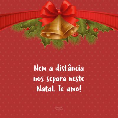 Frase de Amor - Nem a distância nos separa neste Natal. Te amo!