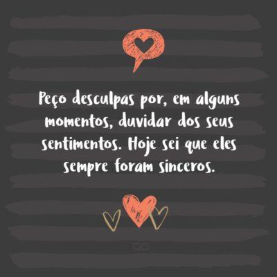Frase de Amor - Peço desculpas por, em alguns momentos, duvidar dos seus sentimentos. Hoje sei que eles sempre foram sinceros.