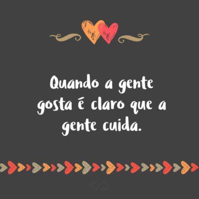 Frase de Amor - Quando a gente gosta é claro que a gente cuida.