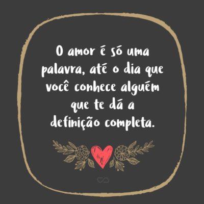 Frase de Amor - O amor é só uma palavra, até o dia que você conhece alguém que te dá a definição completa.