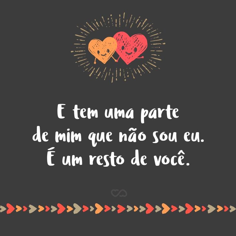 Frase de Amor - E tem uma parte de mim que não sou eu. É um resto de você.
