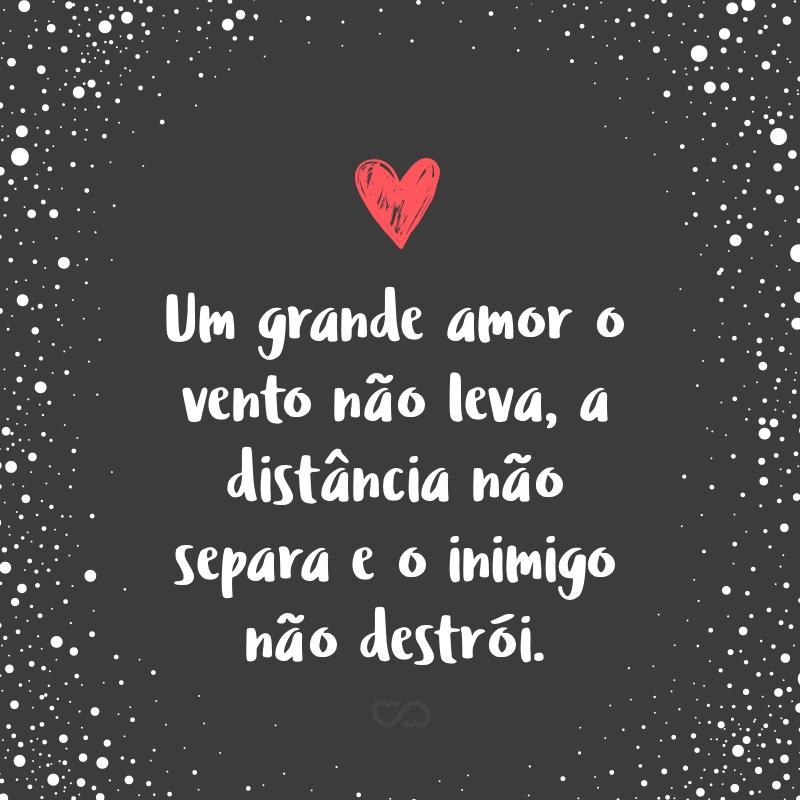 Frase de Amor - Um grande amor o vento não leva, a distância não separa e o inimigo não destrói.