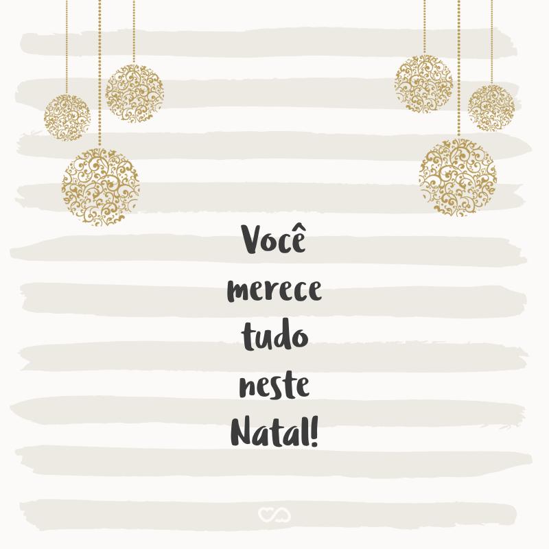 Frase de Amor - Você merece tudo neste Natal!