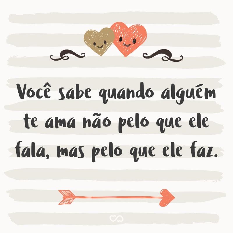 Frase de Amor - Você sabe quando alguém te ama não pelo que ele fala, mas pelo que ele faz.