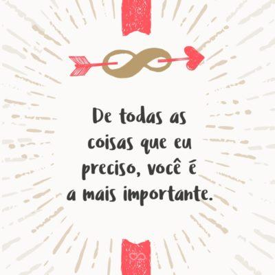 Frase de Amor - De todas as coisas que eu preciso, você é a mais importante.