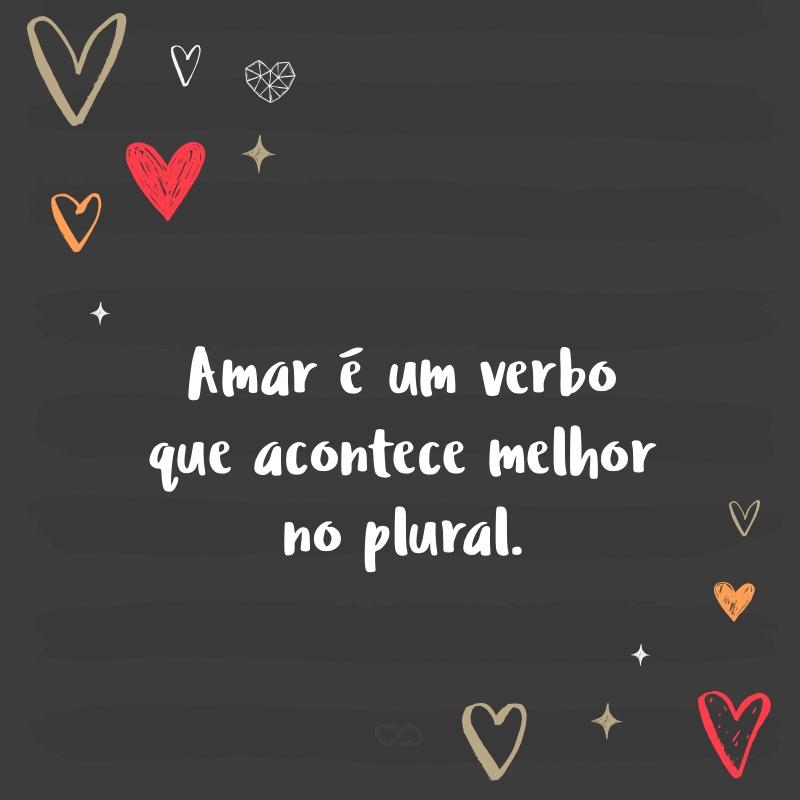 Frase de Amor - Amar é um verbo que acontece melhor no plural.