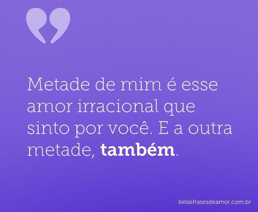 """""""Metade De Mim é Esse Amor Irracional Que Sinto Por Você"""