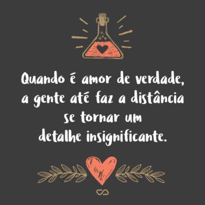 Frase de Amor - Quando é amor de verdade, a gente até faz a distância se tornar um detalhe insignificante.