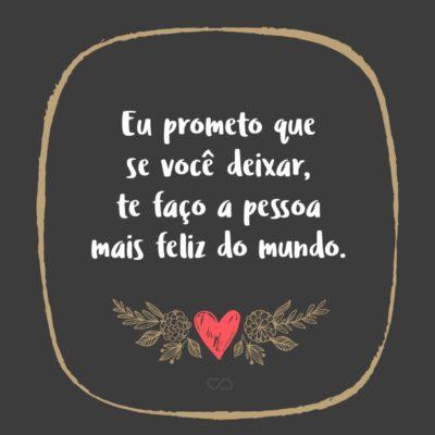 Frase de Amor - Eu prometo que se você deixar, te faço a pessoa mais feliz do mundo.