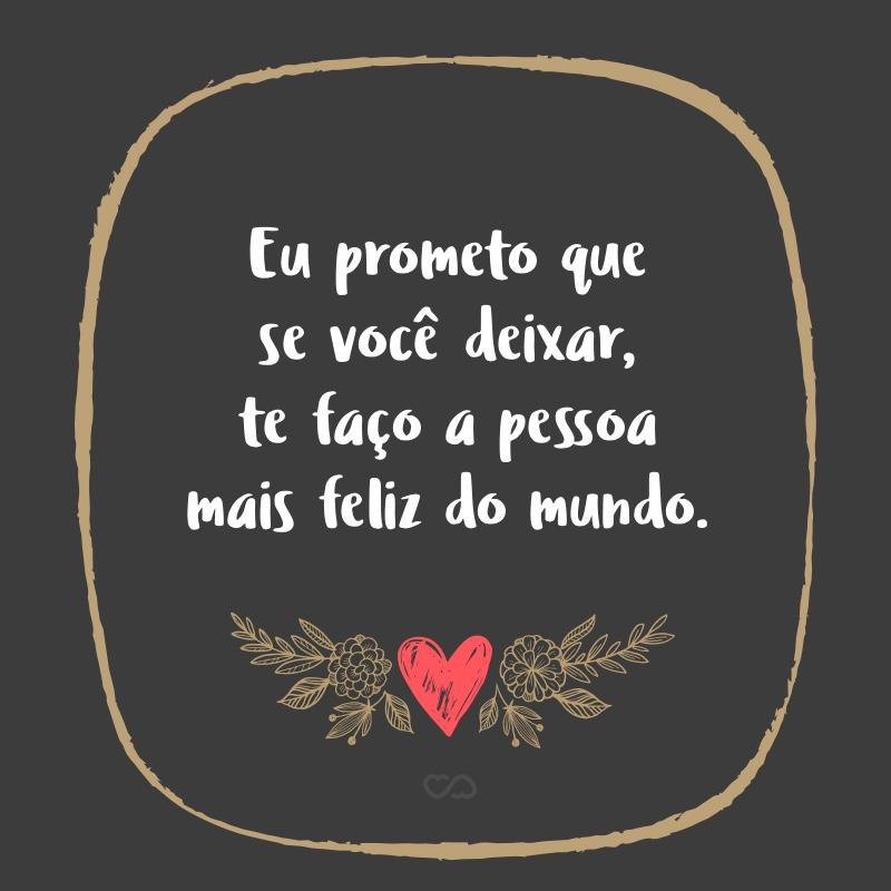 Eu Prometo Que Se Você Deixar Te Faço A Pessoa Mais Feliz Do Mundo