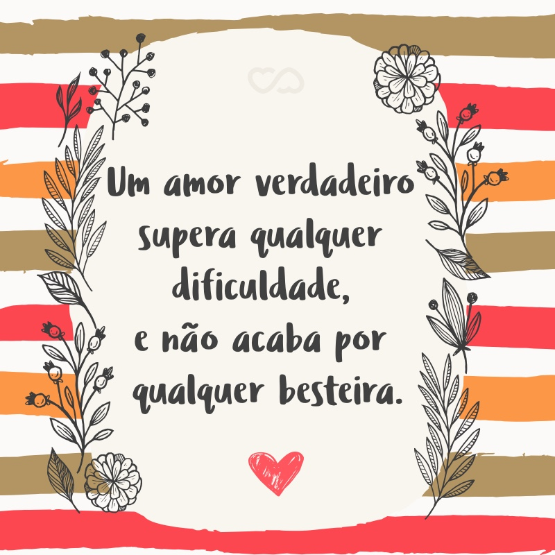 Frase de Amor - Um amor verdadeiro supera qualquer dificuldade, e não acaba por qualquer besteira.