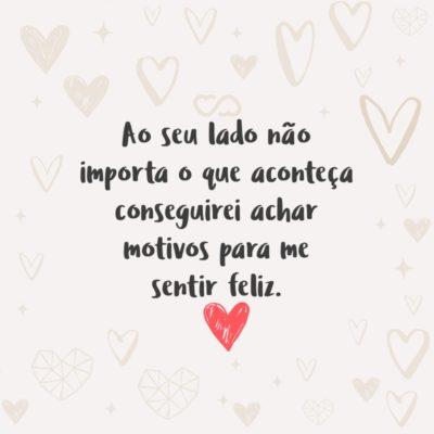 Frase de Amor - Ao seu lado não importa o que aconteça conseguirei achar motivos para me sentir feliz.