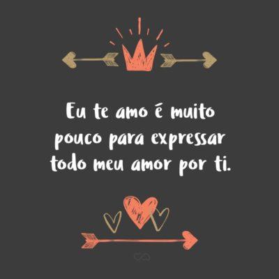 Frase de Amor - Eu te amo é muito pouco para expressar todo meu amor por ti.