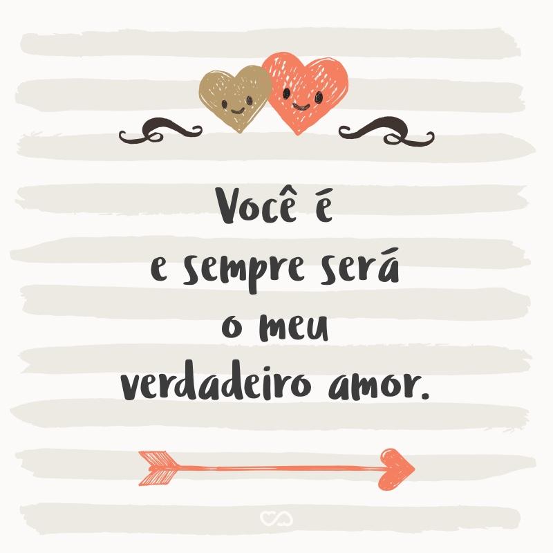 Frase de Amor - Você é e sempre será o meu verdadeiro amor.