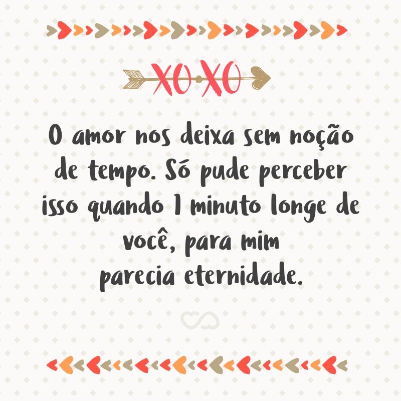 Frase de Amor - O amor nos deixa sem noção de tempo. Só pude perceber isso quando 1 minuto longe de você, para mim parecia eternidade.