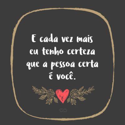 9ae60e1077540 Frase de Amor - E cada vez mais eu tenho certeza que a pessoa certa é
