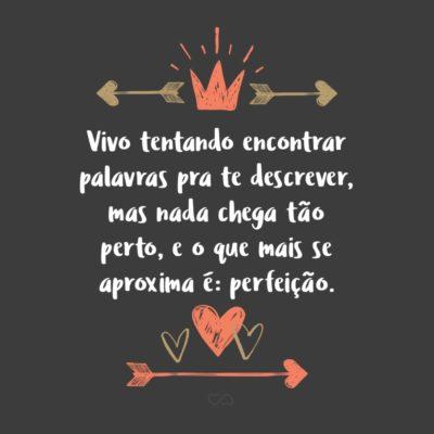 Frase de Amor - Vivo tentando encontrar palavras pra te descrever, mas nada chega tão perto, e o que mais se aproxima é: perfeição.