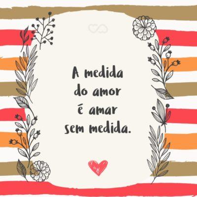 Frase de Amor - A medida do amor é amar sem medida.