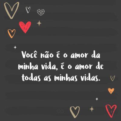 Frase de Amor - Você não é o amor da minha vida, é o amor de todas as minhas vidas.