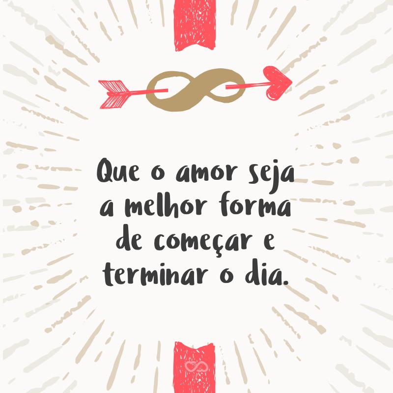 Frase de Amor - Que o amor seja a melhor forma de começar e terminar o dia.