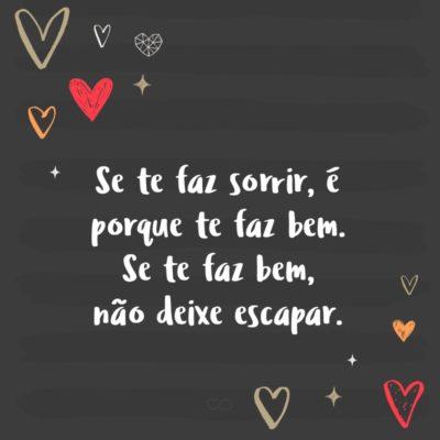 Frase de Amor - Se te faz sorrir, é porque te faz bem. Se te faz bem, não deixe escapar.