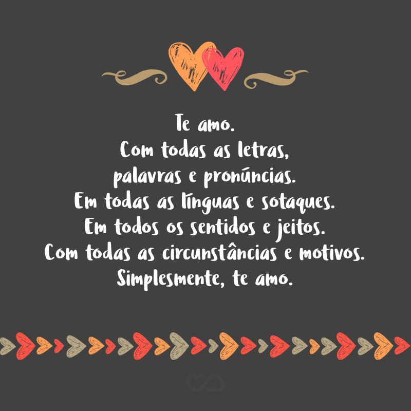 Frase de Amor - Te amo. Com todas as letras, palavras e pronúncias. Em todas as línguas e sotaques. Em todos os sentidos e jeitos. Com todas as circunstâncias e motivos. Simplesmente, te amo.