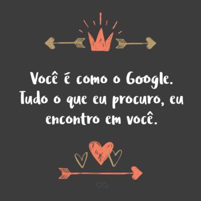 Frase de Amor - Você é como o Google. Tudo o que eu procuro, eu encontro em você.