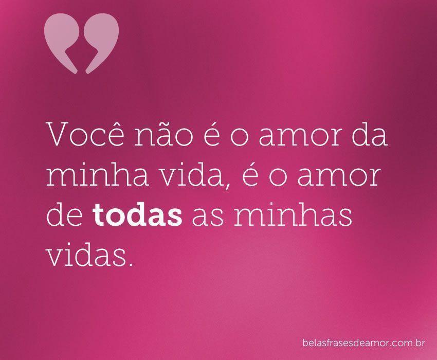 """""""Você Não é O Amor Da Minha Vida, é O Amor De Todas As Minhas"""
