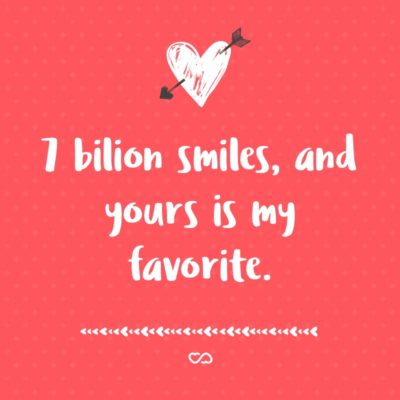 Frase de Amor - 7 bilion smiles, and yours is my favorite.