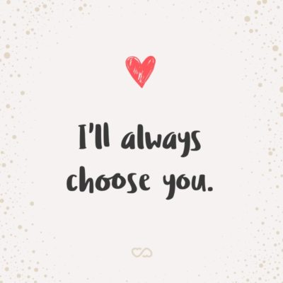 Frase de Amor - I'll always choose you.