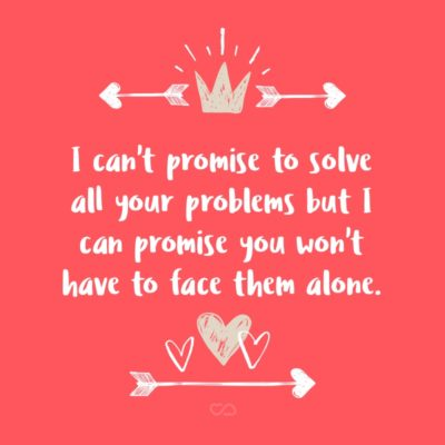 Frase de Amor - I can't promise to solve all your problems but I can promise you won't have to face them alone.