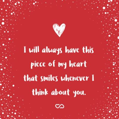 Frase de Amor - I will always have this piece of my heart that smiles whenever I think about you.