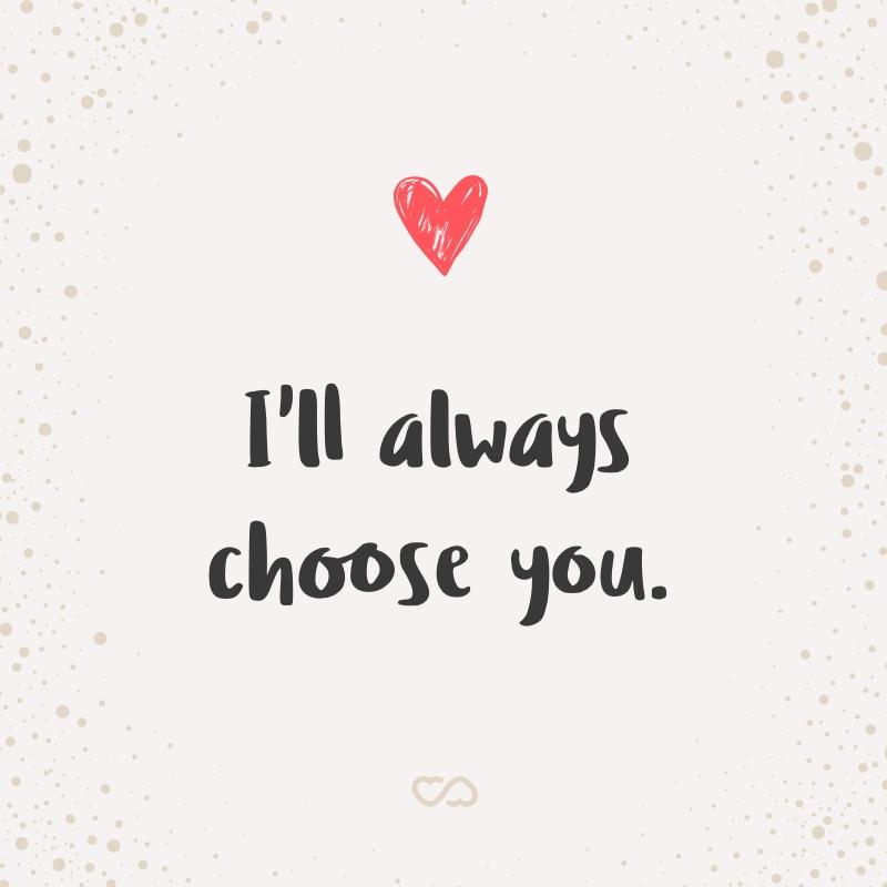 Frase de Amor - I'll always choose you.