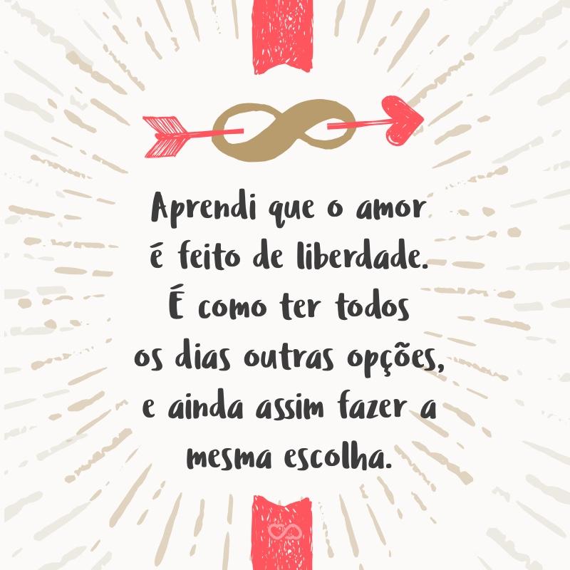 Frase de Amor - Aprendi que o amor é feito de liberdade. É como ter todos os dias outras opções, e ainda assim fazer a mesma escolha.
