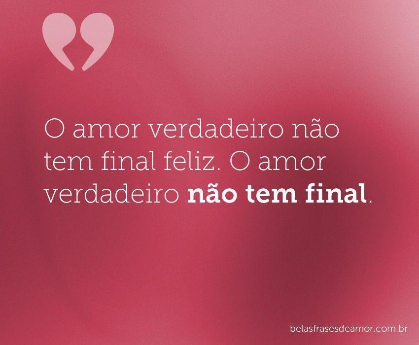 """""""O Amor Verdadeiro Não Tem Final Feliz. O Amor Verdadeiro"""