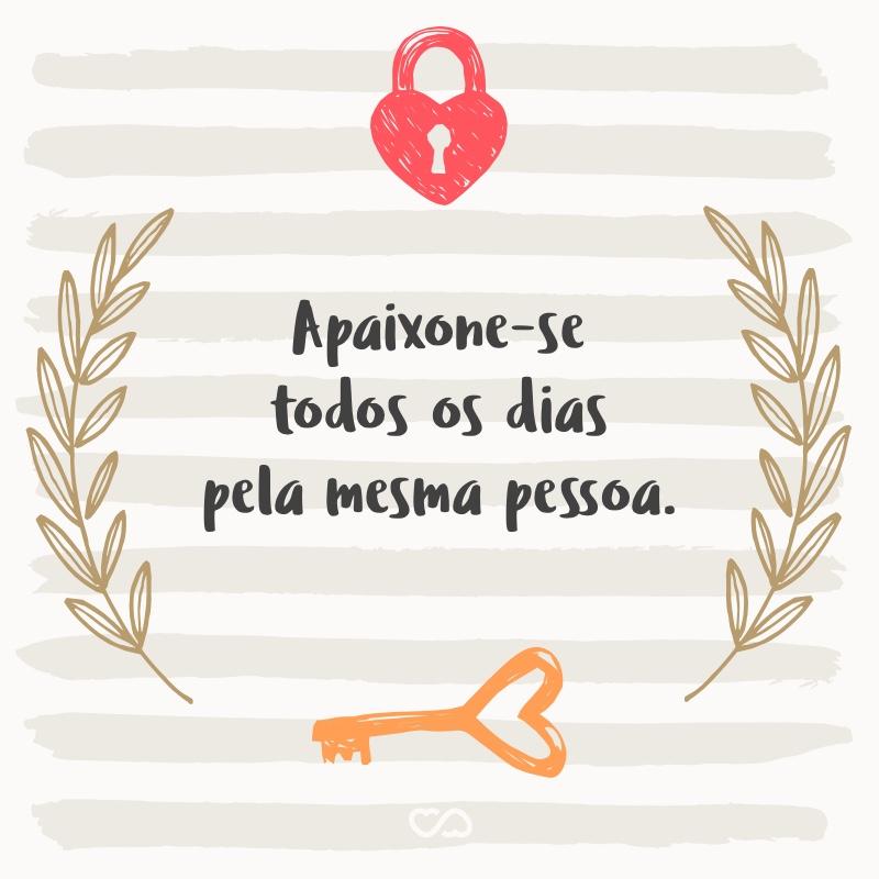 Frase de Amor - Apaixone-se todos os dias pela mesma pessoa.