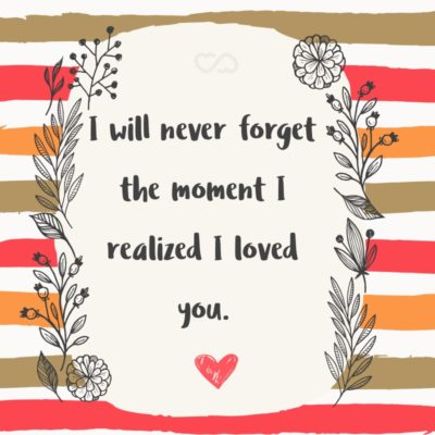 Frase de Amor - I will never forget the moment I realized I loved you.