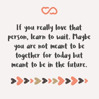 Frase de Amor - If you really love that person, learn to wait. Maybe you are not meant to be together for today but meant to be in the future.