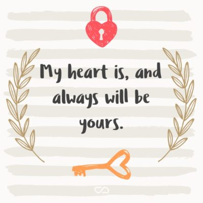 Frase de Amor - My heart is, and always will be yours.