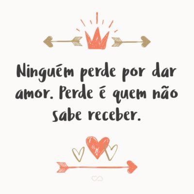 Frase de Amor - Ninguém perde por dar amor. Perde é quem não sabe receber.